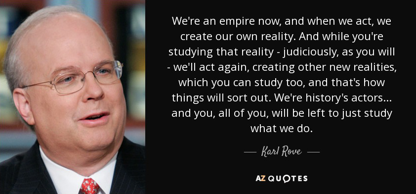 We're an empire now, and when we act, we create our own reality. And while you're studying that reality - judiciously, as you will - we'll act again, creating other new realities, which you can study too, and that's how things will sort out. We're history's actors... and you, all of you, will be left to just study what we do.